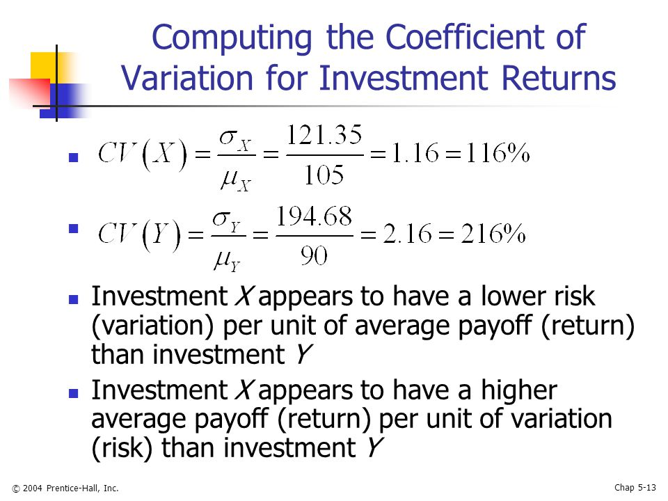 © 2004 Prentice-Hall, Inc. Chap 5-13 Computing the Coefficient of Variation for Investment Returns Investment X appears to have a lower risk (variatio