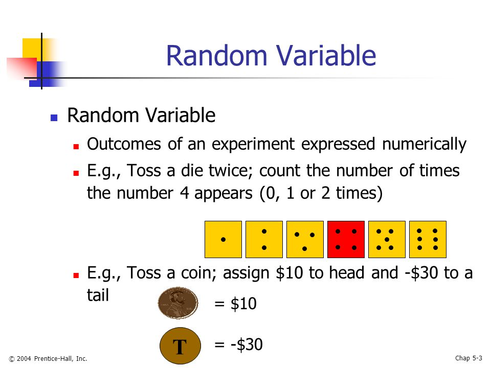 © 2004 Prentice-Hall, Inc. Chap 5-3 Random Variable Outcomes of an experiment expressed numerically E.g., Toss a die twice; count the number of times