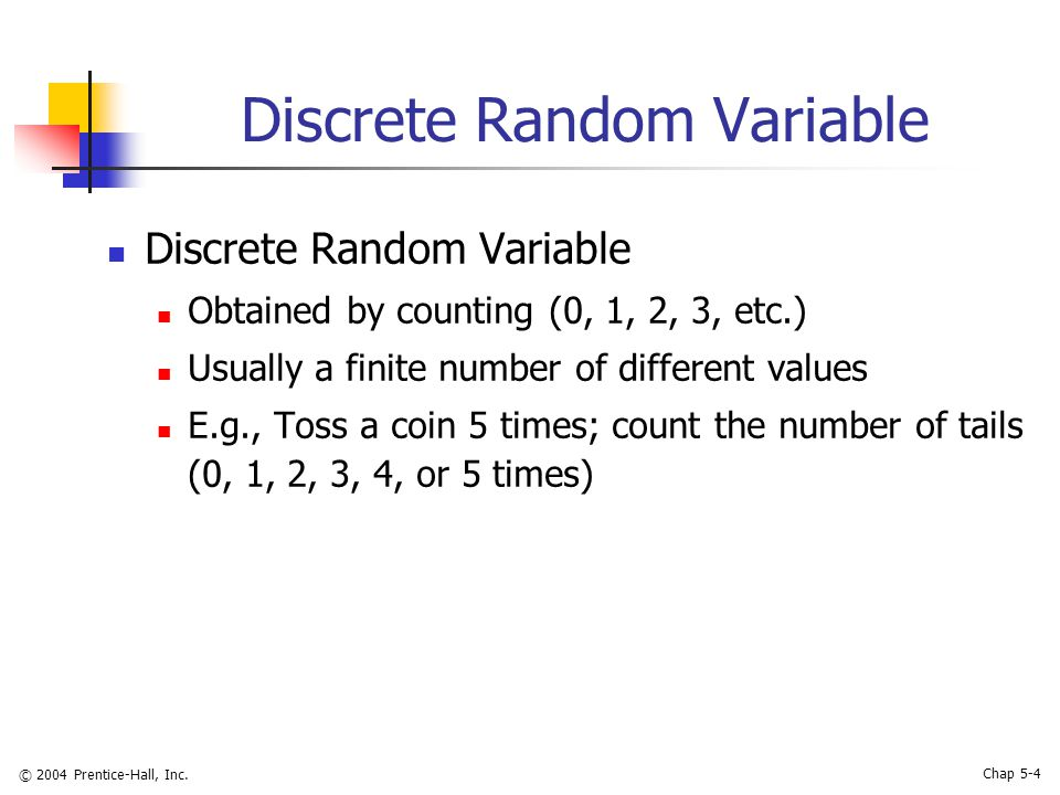 © 2004 Prentice-Hall, Inc. Chap 5-4 Discrete Random Variable Obtained by counting (0, 1, 2, 3, etc.) Usually a finite number of different values E.g.,