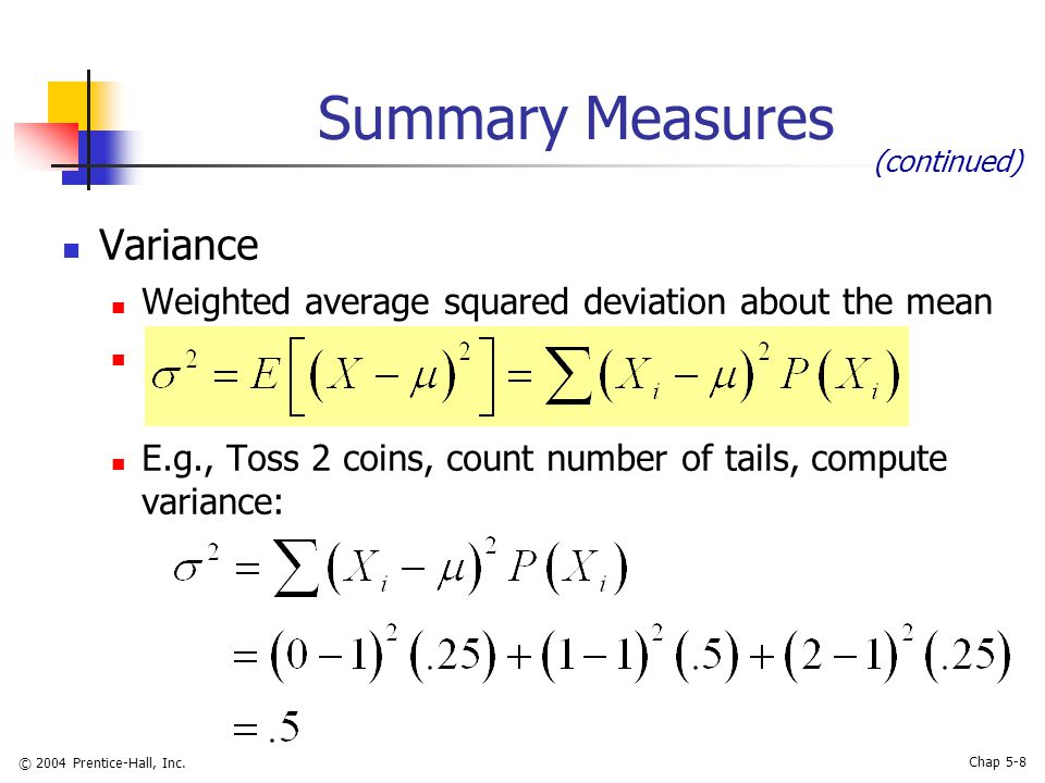 © 2004 Prentice-Hall, Inc. Chap 5-8 Summary Measures Variance Weighted average squared deviation about the mean E.g., Toss 2 coins, count number of ta