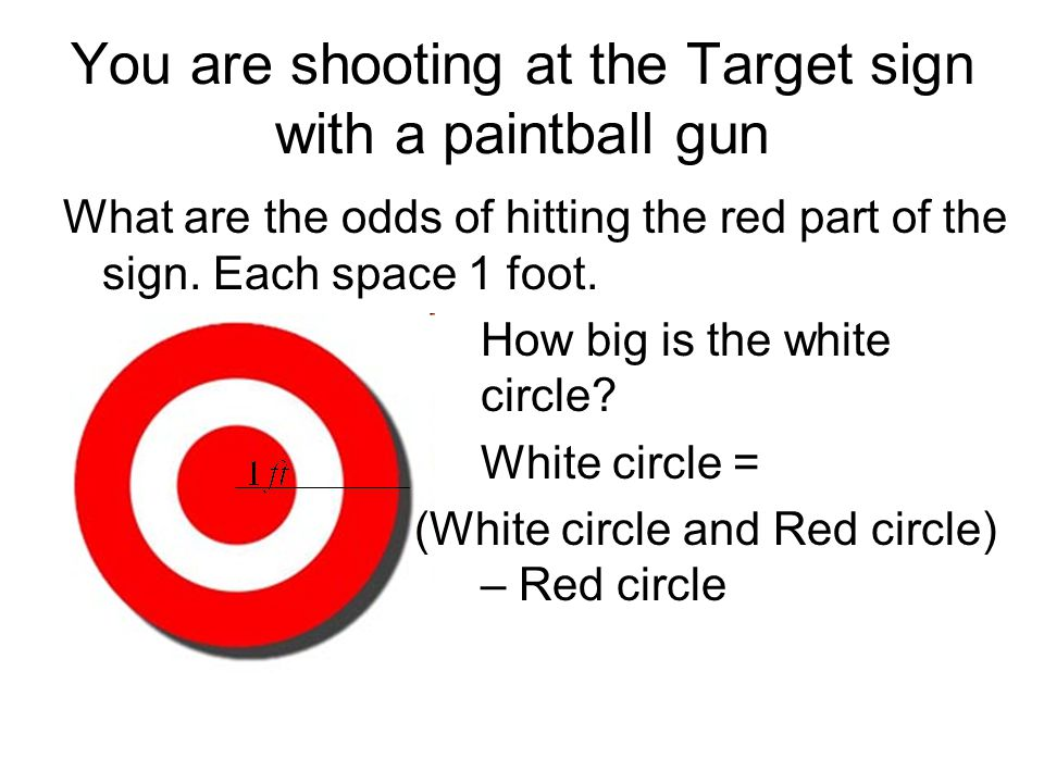 You are shooting at the Target sign with a paintball gun What are the odds of hitting the red part of the sign. Each space 1 foot. How big is the whit