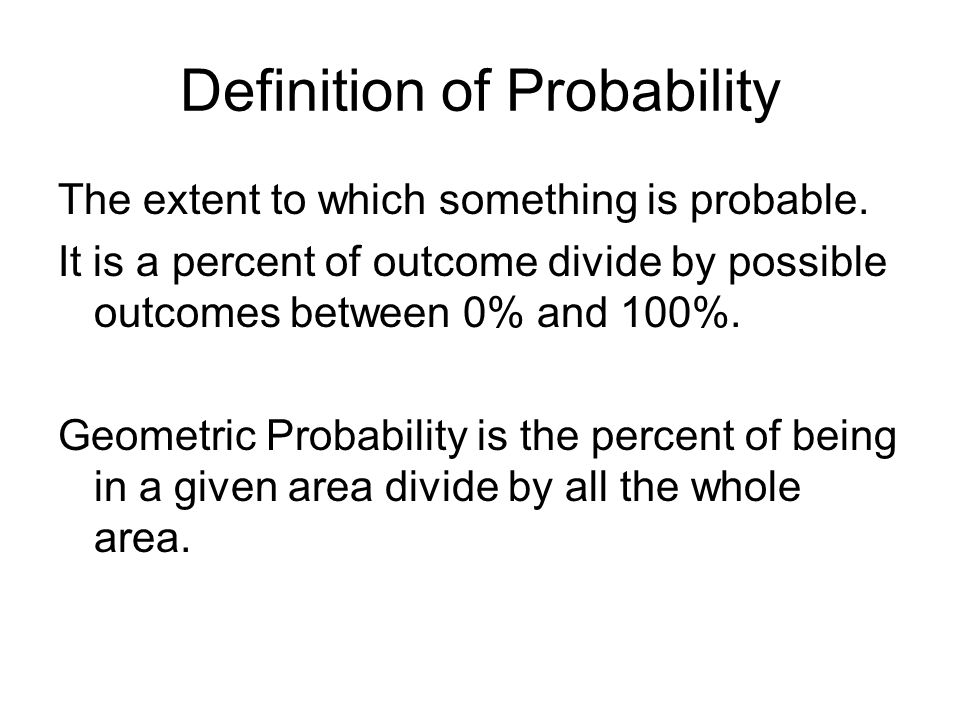 Definition of Probability The extent to which something is probable. It is a percent of outcome divide by possible outcomes between 0% and 100%. Geome