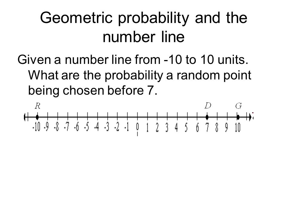 Geometric probability and the number line Given a number line from -10 to 10 units. What are the probability a random point being chosen before 7.