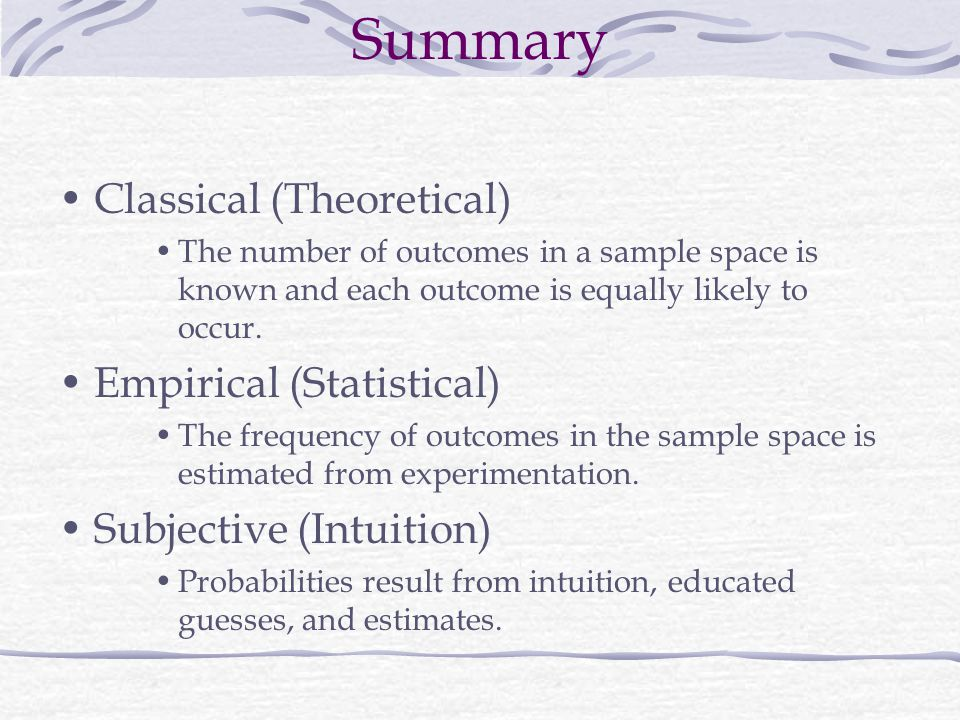 Summary Classical (Theoretical) The number of outcomes in a sample space is known and each outcome is equally likely to occur.
