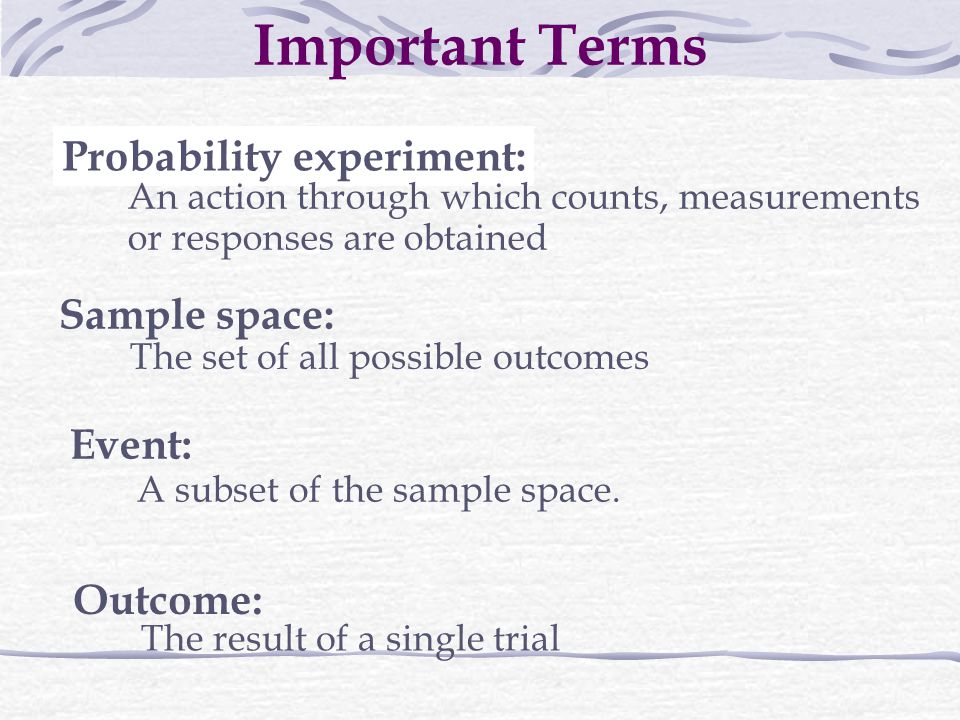 Probability experiment: An action through which counts, measurements or responses are obtained Sample space: The set of all possible outcomes Event: A subset of the sample space.