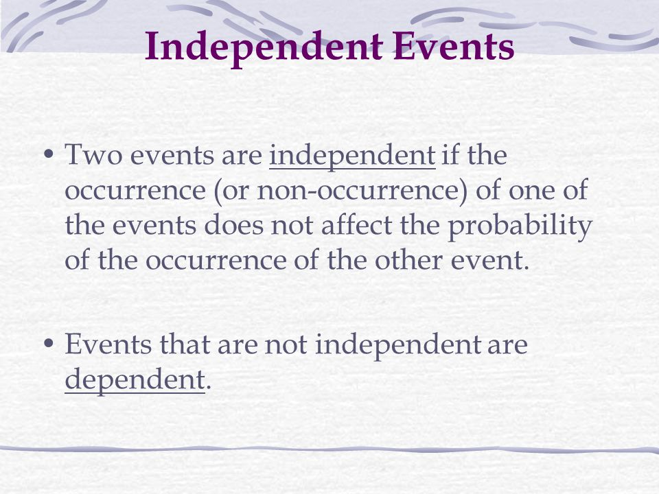Independent Events Two events are independent if the occurrence (or non-occurrence) of one of the events does not affect the probability of the occurrence of the other event.