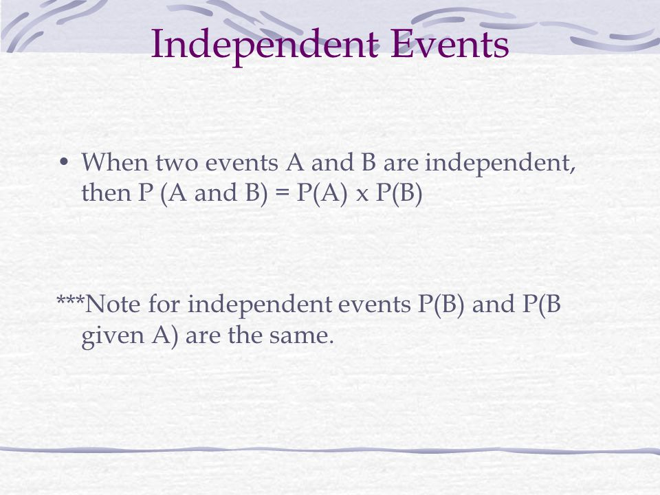 Independent Events When two events A and B are independent, then P (A and B) = P(A) x P(B) ***Note for independent events P(B) and P(B given A) are the same.
