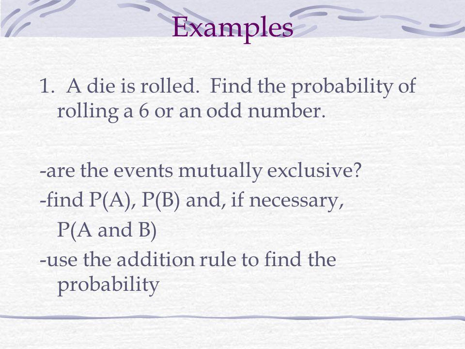 Examples 1.A die is rolled. Find the probability of rolling a 6 or an odd number.