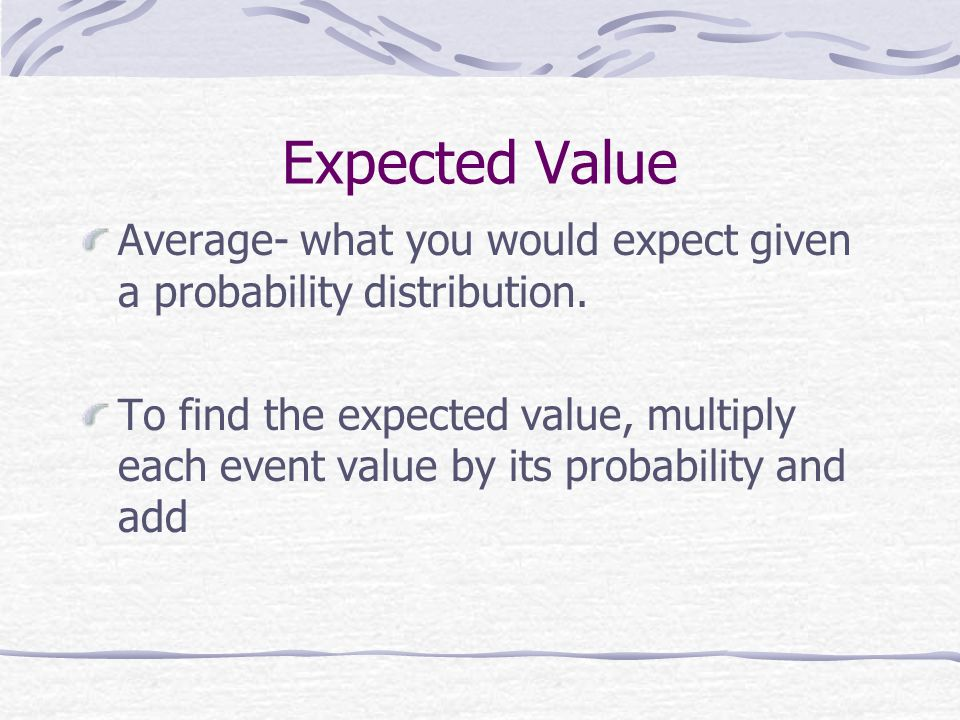 Expected Value Average- what you would expect given a probability distribution.