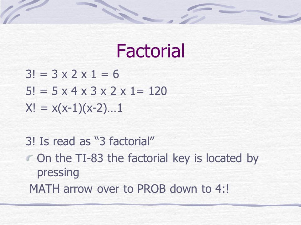 """Factorial 3! = 3 x 2 x 1 = 6 5! = 5 x 4 x 3 x 2 x 1= 120 X! = x(x-1)(x-2)…1 3! Is read as """"3 factorial"""" On the TI-83 the factorial key is located by p"""