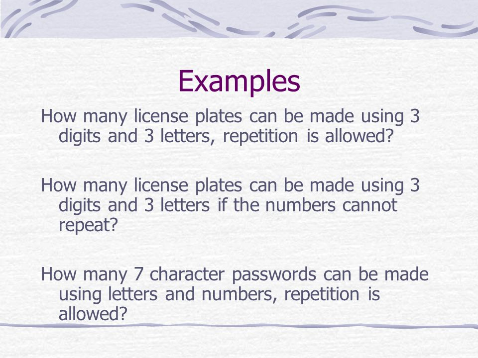 Examples How many license plates can be made using 3 digits and 3 letters, repetition is allowed.