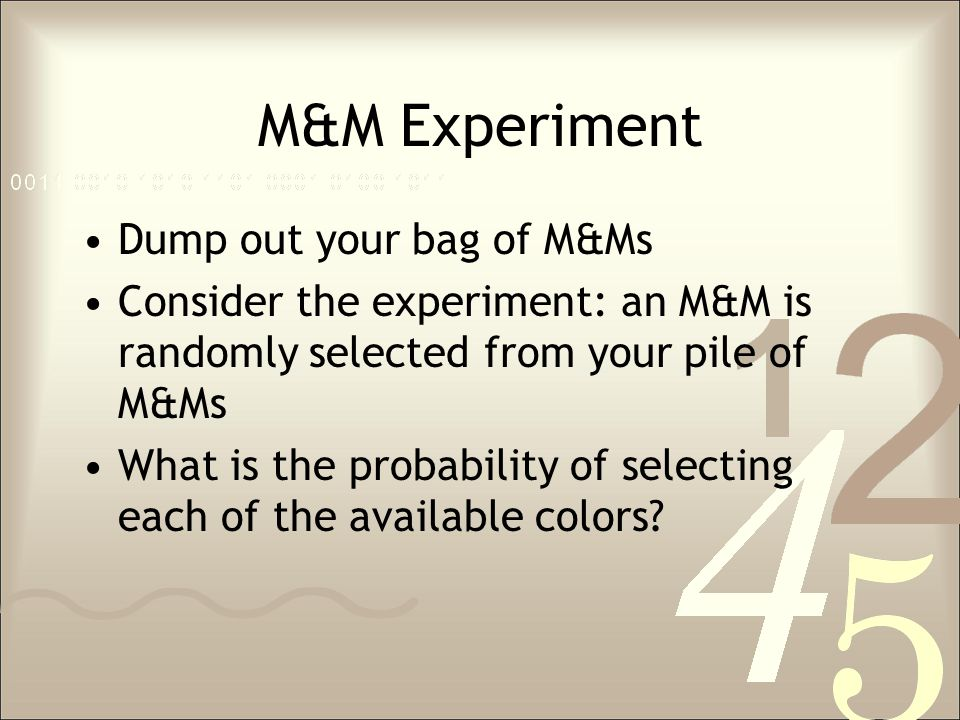 M&M Experiment Dump out your bag of M&Ms Consider the experiment: an M&M is randomly selected from your pile of M&Ms What is the probability of select