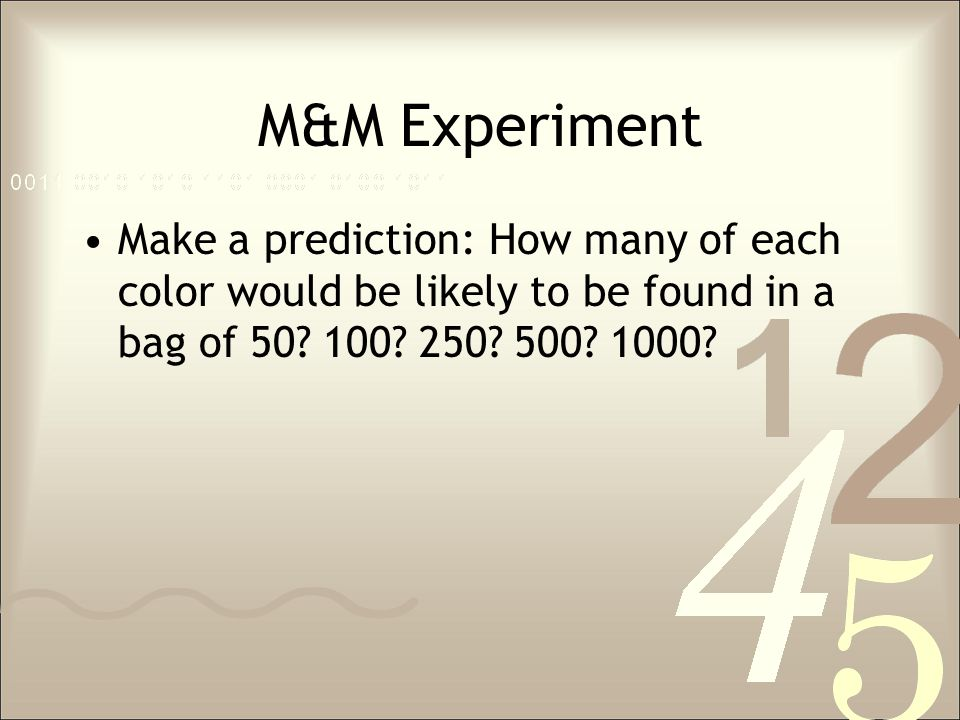 M&M Experiment Make a prediction: How many of each color would be likely to be found in a bag of 50? 100? 250? 500? 1000?