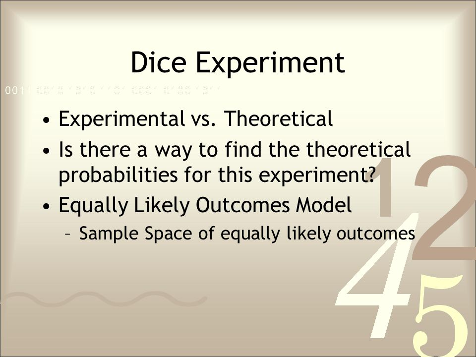 Dice Experiment Experimental vs. Theoretical Is there a way to find the theoretical probabilities for this experiment? Equally Likely Outcomes Model –