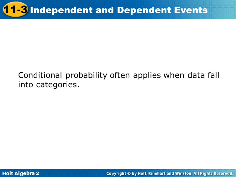 Holt Algebra 2 11-3 Independent and Dependent Events Conditional probability often applies when data fall into categories.