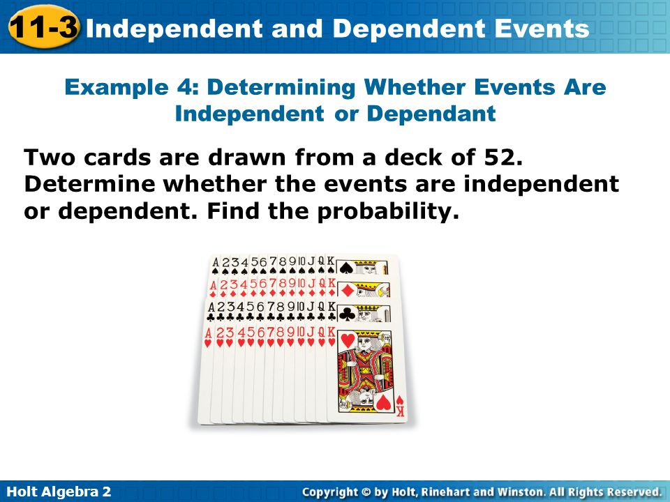 Holt Algebra 2 11-3 Independent and Dependent Events Example 4: Determining Whether Events Are Independent or Dependant Two cards are drawn from a deck of 52.