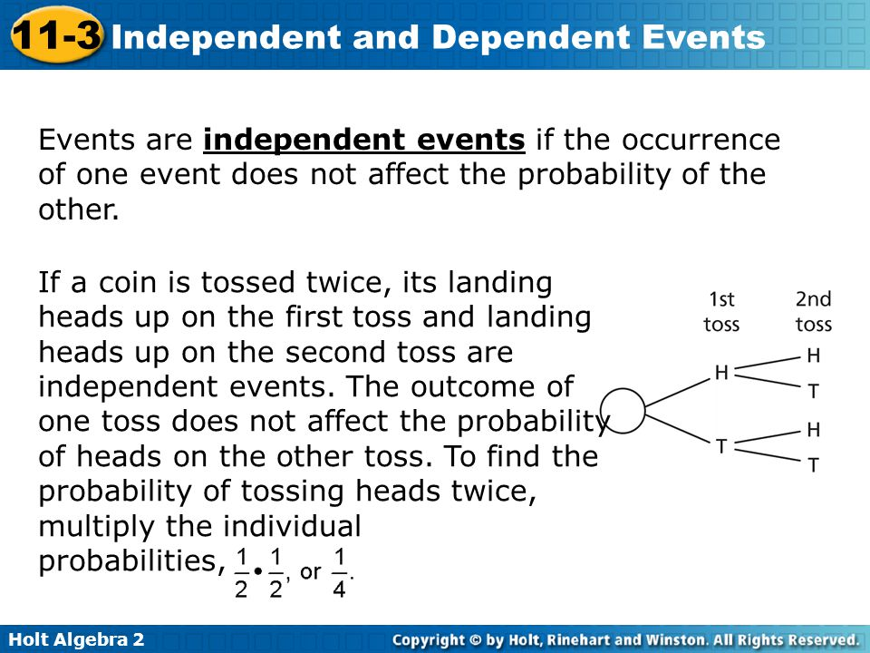 Holt Algebra 2 11-3 Independent and Dependent Events Events are independent events if the occurrence of one event does not affect the probability of the other.