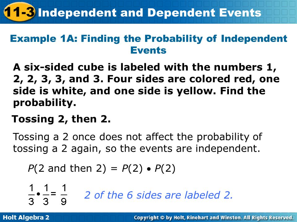 Holt Algebra 2 11-3 Independent and Dependent Events Example 1A: Finding the Probability of Independent Events A six-sided cube is labeled with the numbers 1, 2, 2, 3, 3, and 3.