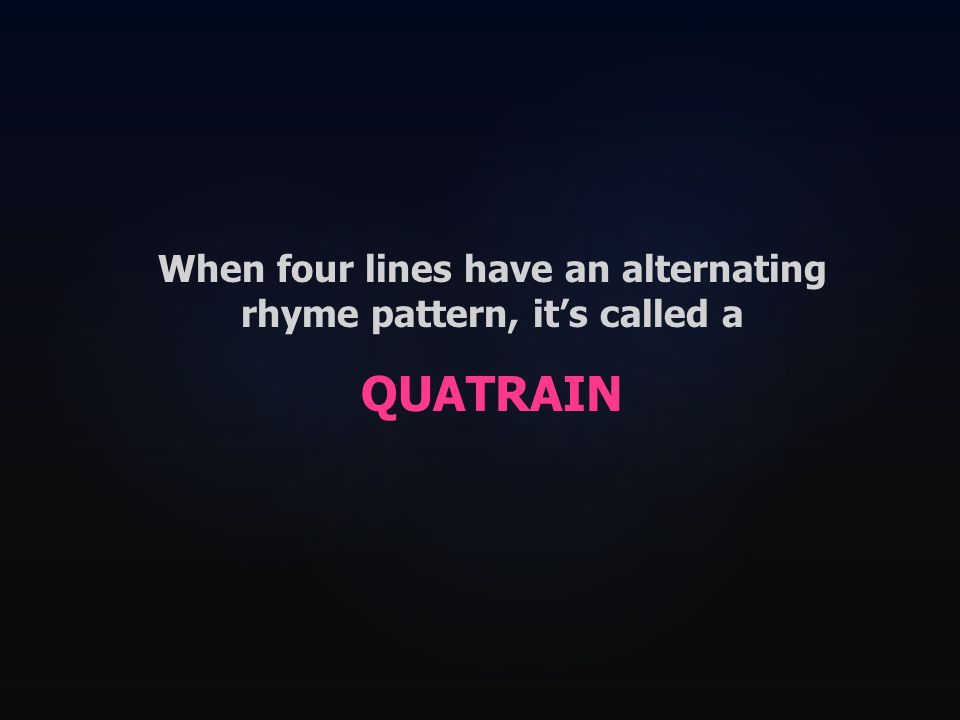 When four lines have an alternating rhyme pattern, it's called a QUATRAIN