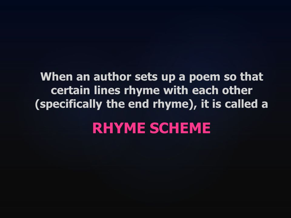 When an author sets up a poem so that certain lines rhyme with each other (specifically the end rhyme), it is called a RHYME SCHEME