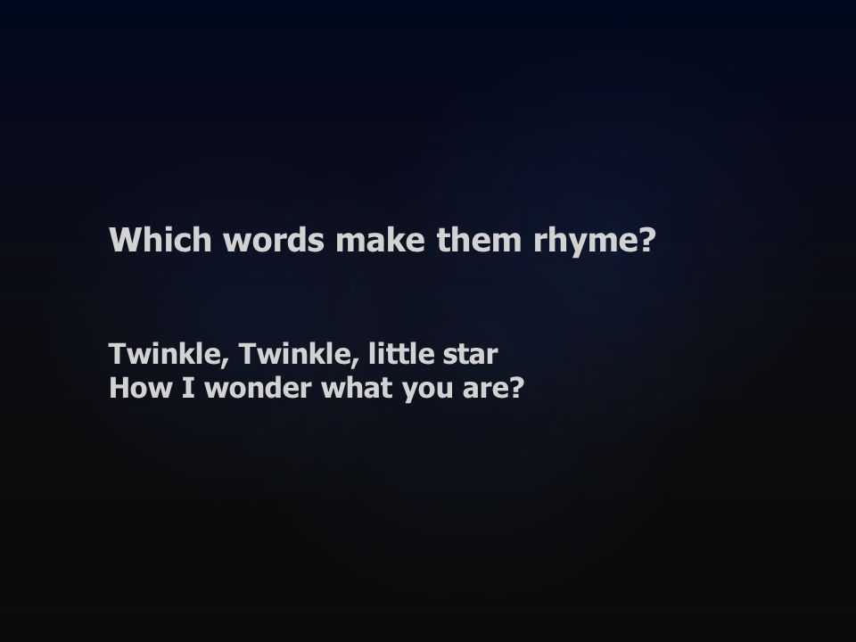 Which words make them rhyme Twinkle, Twinkle, little star How I wonder what you are