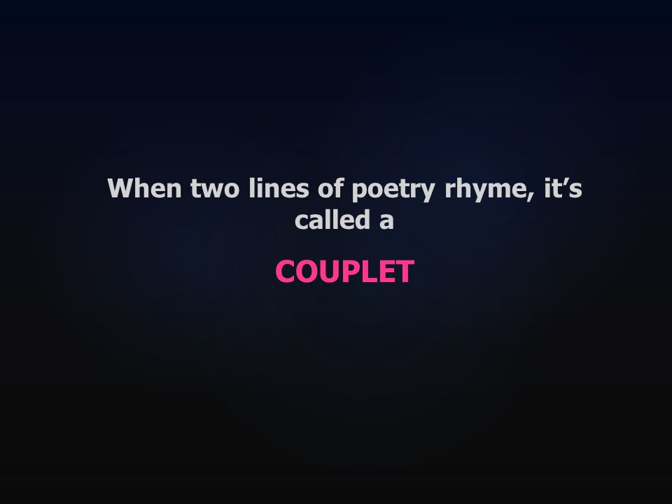 When two lines of poetry rhyme, it's called a COUPLET