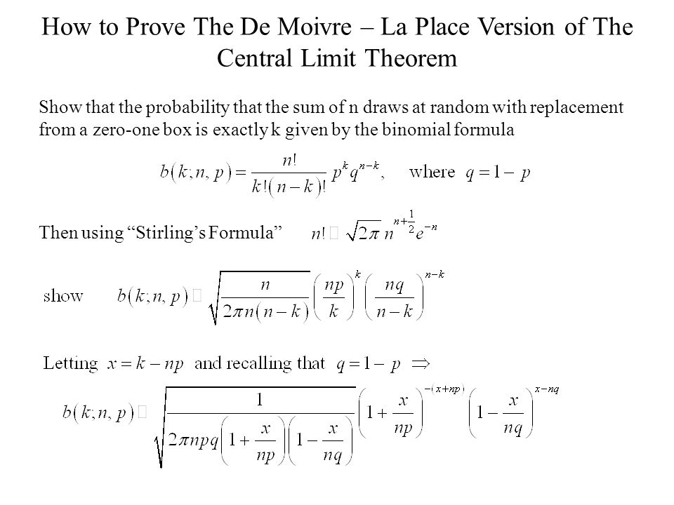 How to Prove The De Moivre – La Place Version of The Central Limit Theorem Show that the probability that the sum of n draws at random with replacement from a zero-one box is exactly k given by the binomial formula Then using Stirling's Formula