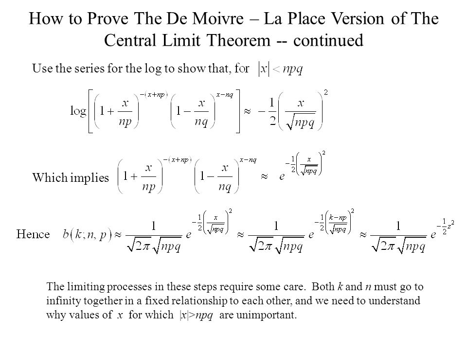 How to Prove The De Moivre – La Place Version of The Central Limit Theorem -- continued Which implies Use the series for the log to show that, The limiting processes in these steps require some care.
