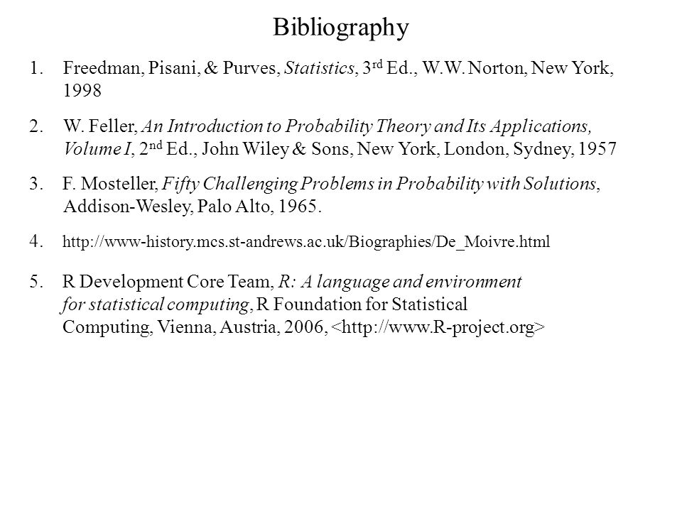 Bibliography 1.Freedman, Pisani, & Purves, Statistics, 3 rd Ed., W.W. Norton, New York, 1998 2.W. Feller, An Introduction to Probability Theory and It