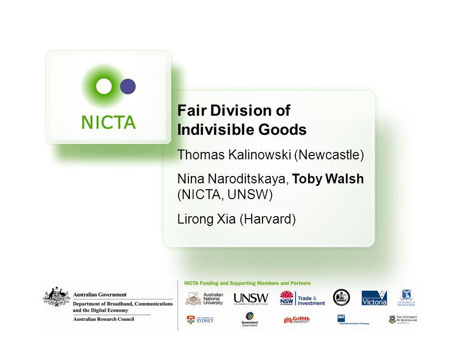Fair Division of Indivisible Goods Thomas Kalinowski (Newcastle) Nina Naroditskaya, Toby Walsh (NICTA, UNSW) Lirong Xia (Harvard)