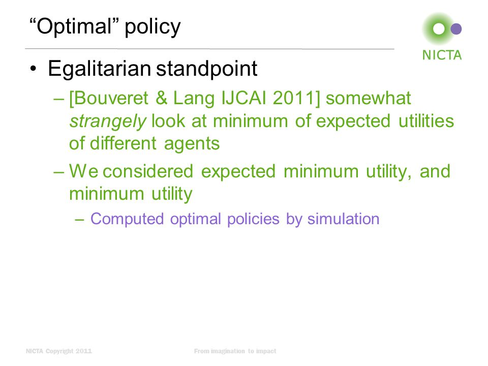 NICTA Copyright 2011From imagination to impact Optimal policy Egalitarian standpoint –[Bouveret & Lang IJCAI 2011] somewhat strangely look at minimum of expected utilities of different agents –We considered expected minimum utility, and minimum utility –Computed optimal policies by simulation