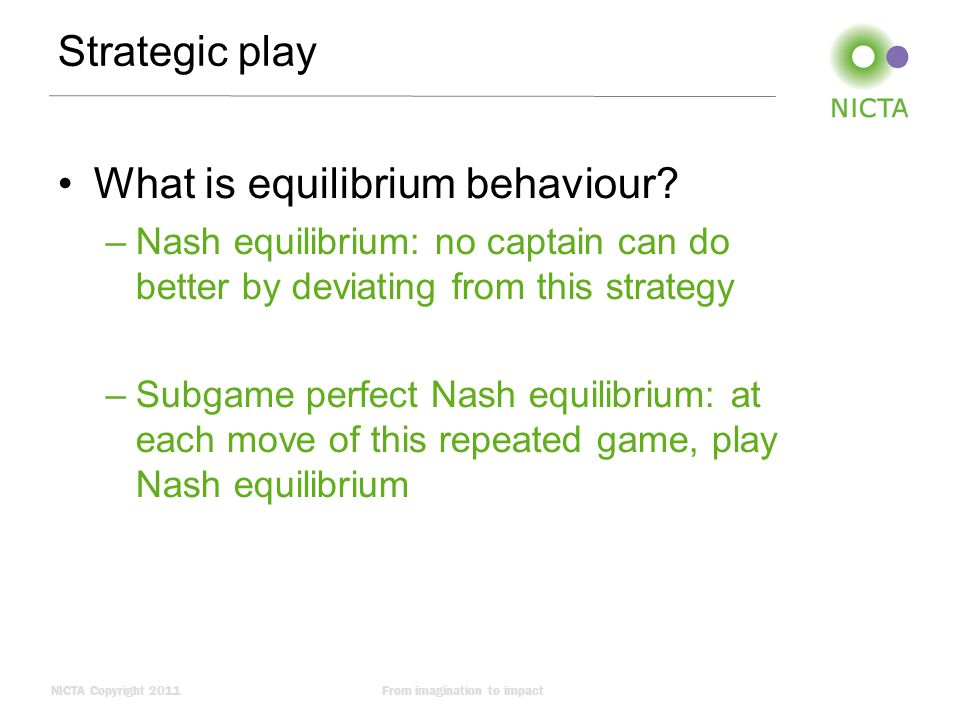 NICTA Copyright 2011From imagination to impact Strategic play What is equilibrium behaviour.