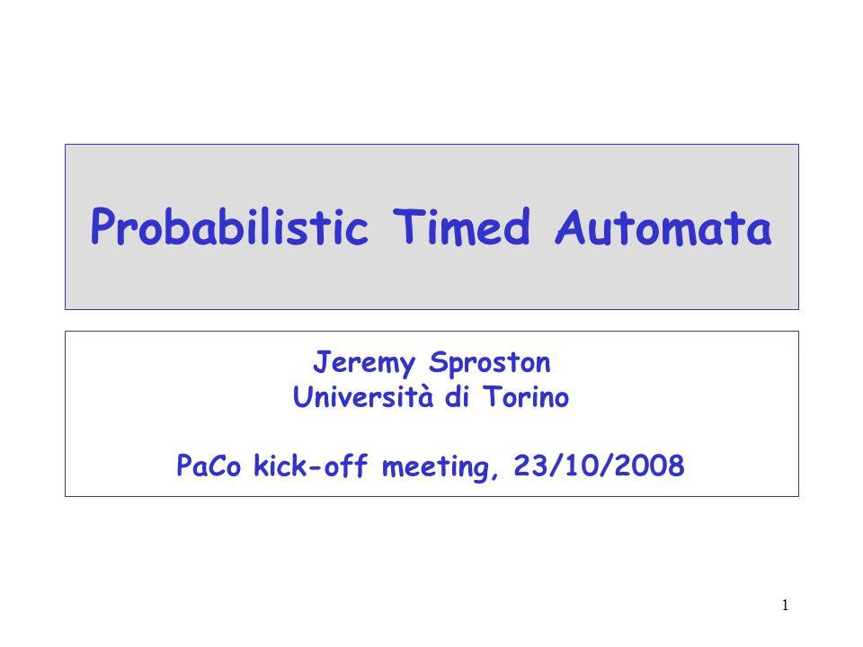 1 Probabilistic Timed Automata Jeremy Sproston Università di Torino PaCo kick-off meeting, 23/10/2008