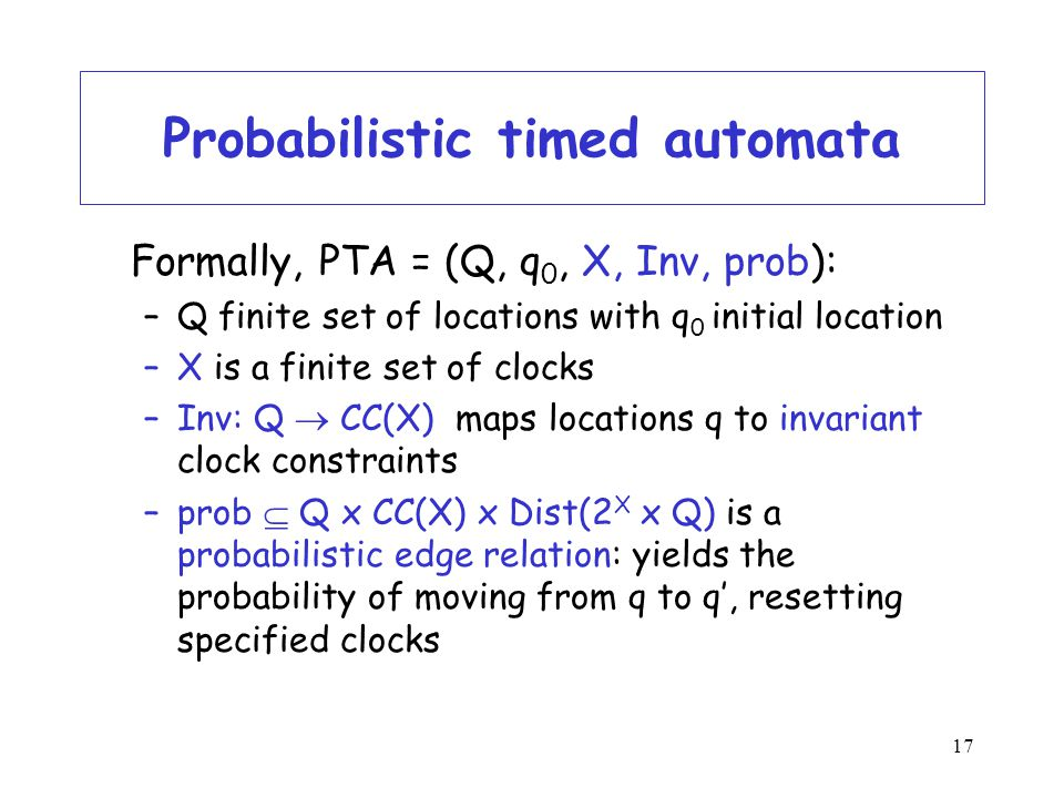 17 Probabilistic timed automata Formally, PTA = (Q, q 0, X, Inv, prob): –Q finite set of locations with q 0 initial location –X is a finite set of clocks –Inv: Q  CC(X) maps locations q to invariant clock constraints –prob  Q x CC(X) x Dist(2 X x Q) is a probabilistic edge relation: yields the probability of moving from q to q', resetting specified clocks