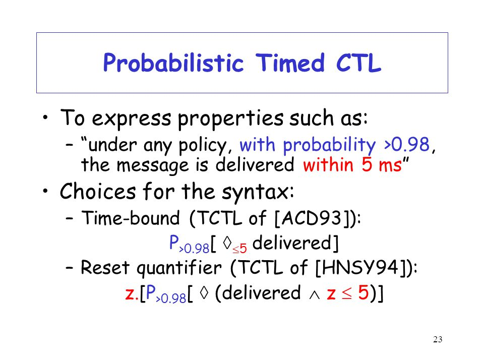 23 Probabilistic Timed CTL To express properties such as: – under any policy, with probability >0.98, the message is delivered within 5 ms Choices for the syntax: –Time-bound (TCTL of [ACD93]): P >0.98 [   5 delivered] –Reset quantifier (TCTL of [HNSY94]): z.[P >0.98 [  (delivered  z  5)]