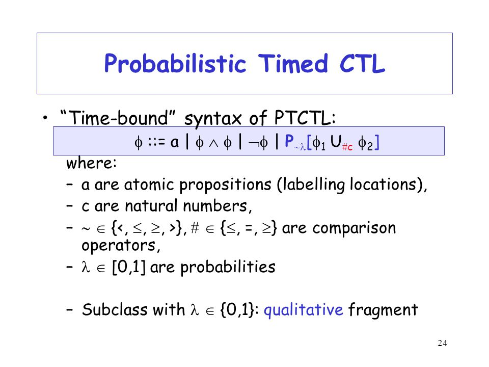 24 Probabilistic Timed CTL Time-bound syntax of PTCTL:  ::= a |    |  | P  [  1 U  c  2 ] where: –a are atomic propositions (labelling locations), –c are natural numbers, –   { },   { , =,  } are comparison operators, –  [0,1] are probabilities –Subclass with  {0,1}: qualitative fragment