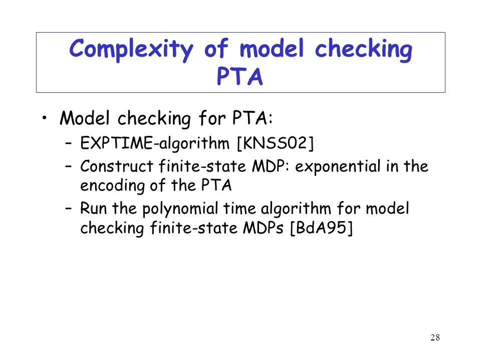 28 Complexity of model checking PTA Model checking for PTA: –EXPTIME-algorithm [KNSS02] –Construct finite-state MDP: exponential in the encoding of the PTA –Run the polynomial time algorithm for model checking finite-state MDPs [BdA95]