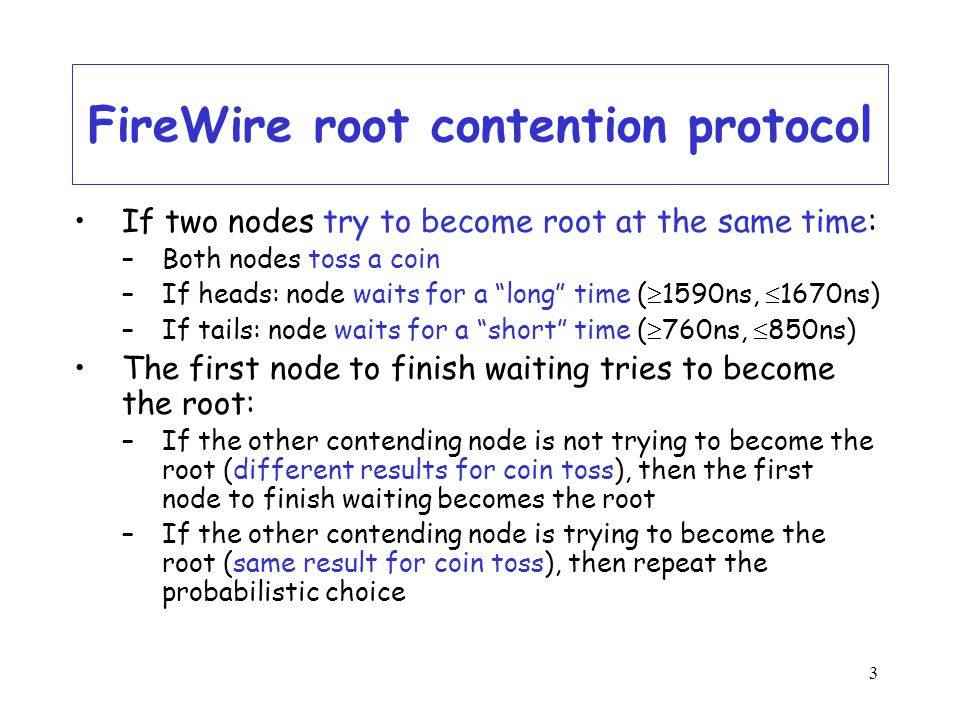 3 FireWire root contention protocol If two nodes try to become root at the same time: –Both nodes toss a coin –If heads: node waits for a long time (  1590ns,  1670ns) –If tails: node waits for a short time (  760ns,  850ns) The first node to finish waiting tries to become the root: –If the other contending node is not trying to become the root (different results for coin toss), then the first node to finish waiting becomes the root –If the other contending node is trying to become the root (same result for coin toss), then repeat the probabilistic choice
