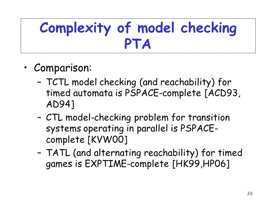 30 Complexity of model checking PTA Comparison: –TCTL model checking (and reachability) for timed automata is PSPACE-complete [ACD93, AD94] –CTL model-checking problem for transition systems operating in parallel is PSPACE- complete [KVW00] –TATL (and alternating reachability) for timed games is EXPTIME-complete [HK99,HP06]