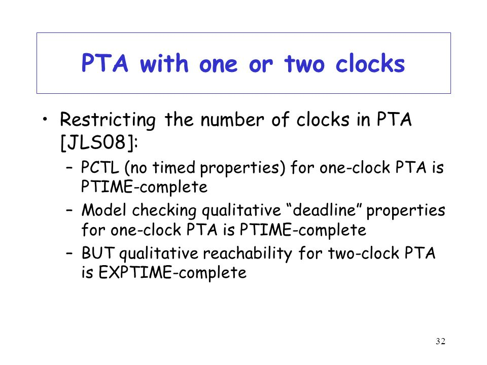 32 PTA with one or two clocks Restricting the number of clocks in PTA [JLS08]: –PCTL (no timed properties) for one-clock PTA is PTIME-complete –Model checking qualitative deadline properties for one-clock PTA is PTIME-complete –BUT qualitative reachability for two-clock PTA is EXPTIME-complete
