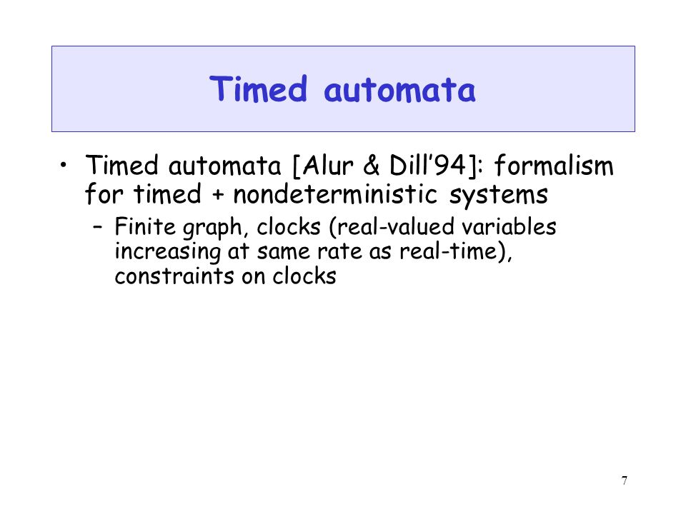 7 Timed automata Timed automata [Alur & Dill'94]: formalism for timed + nondeterministic systems –Finite graph, clocks (real-valued variables increasing at same rate as real-time), constraints on clocks