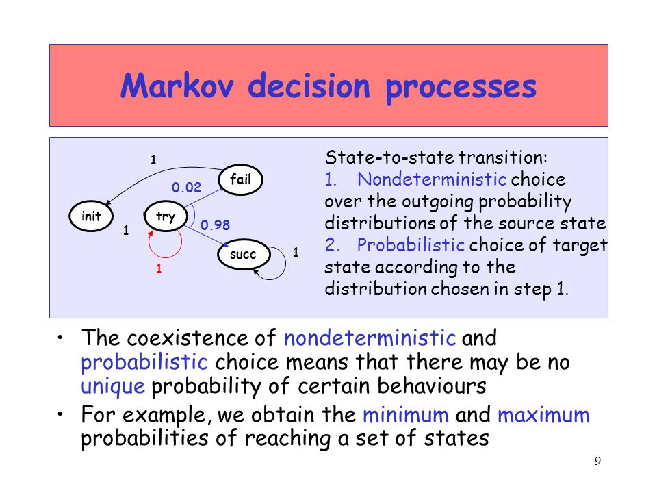 10 Markov decision processes Policy (or adversary): to resolve nondeterminism –Mapping from every finite path to a nondeterministic choice available in the last state of the path –I.e., a policy specifies the next step to take State-to-state transition: 1.Nondeterministic choice over the outgoing probability distributions of the source state 2.Probabilistic choice of target state according to the distribution chosen in step 1.