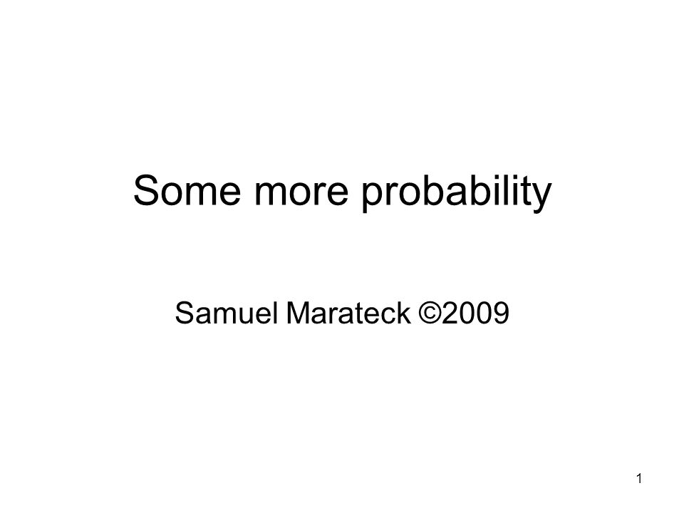 1 Some more probability Samuel Marateck ©2009