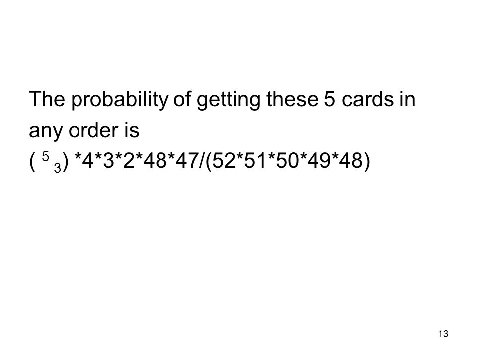 13 The probability of getting these 5 cards in any order is ( 5 3 ) *4*3*2*48*47/(52*51*50*49*48)
