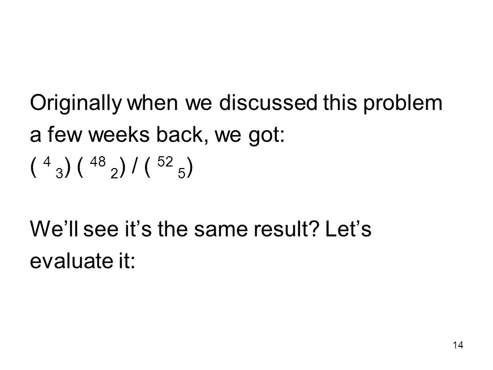 14 Originally when we discussed this problem a few weeks back, we got: ( 4 3 ) ( 48 2 ) / ( 52 5 ) We'll see it's the same result.