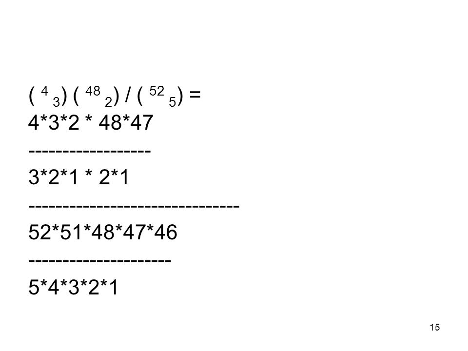 15 ( 4 3 ) ( 48 2 ) / ( 52 5 ) = 4*3*2 * 48*47 ------------------ 3*2*1 * 2*1 ------------------------------- 52*51*48*47*46 --------------------- 5*4*3*2*1