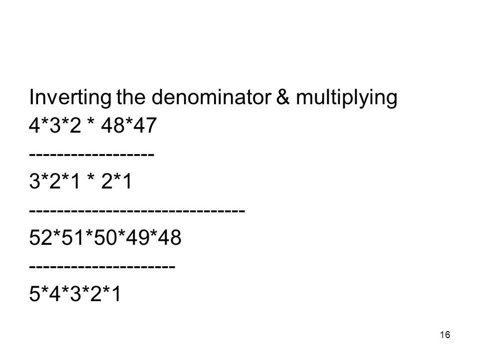 16 Inverting the denominator & multiplying 4*3*2 * 48*47 ------------------ 3*2*1 * 2*1 ------------------------------- 52*51*50*49*48 --------------------- 5*4*3*2*1