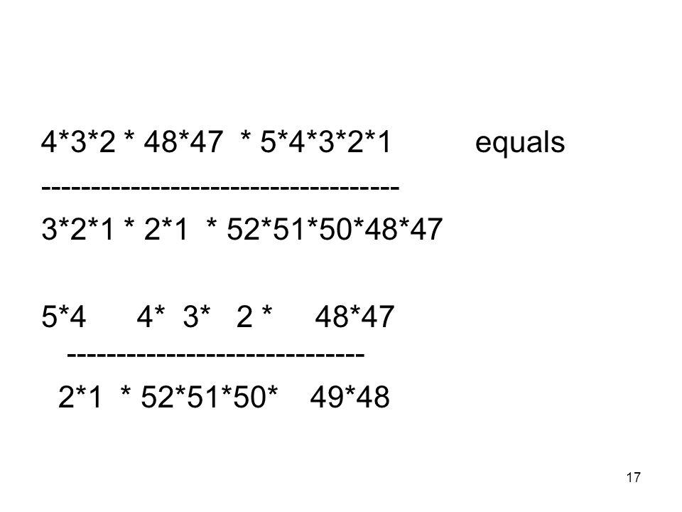 17 4*3*2 * 48*47 * 5*4*3*2*1 equals ------------------------------------ 3*2*1 * 2*1 * 52*51*50*48*47 5*4 4* 3* 2 * 48*47 ------------------------------ 2*1 * 52*51*50* 49*48