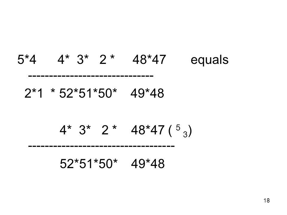 18 5*4 4* 3* 2 * 48*47 equals ------------------------------ 2*1 * 52*51*50* 49*48 4* 3* 2 * 48*47 ( 5 3 ) ----------------------------------- 52*51*50* 49*48