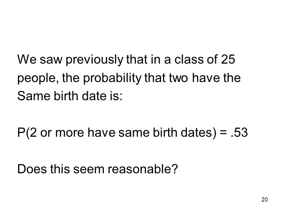 20 We saw previously that in a class of 25 people, the probability that two have the Same birth date is: P(2 or more have same birth dates) =.53 Does this seem reasonable